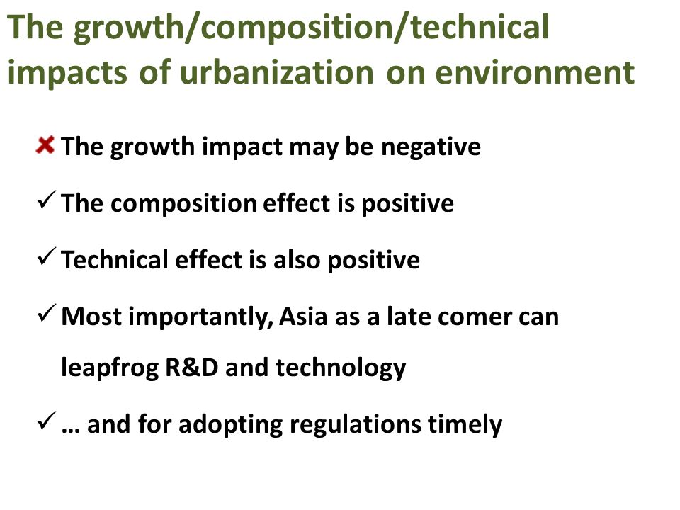 The growth/composition/technical impacts of urbanization on environment The growth impact may be negative The composition effect is positive Technical effect is also positive Most importantly, Asia as a late comer can leapfrog R&D and technology … and for adopting regulations timely