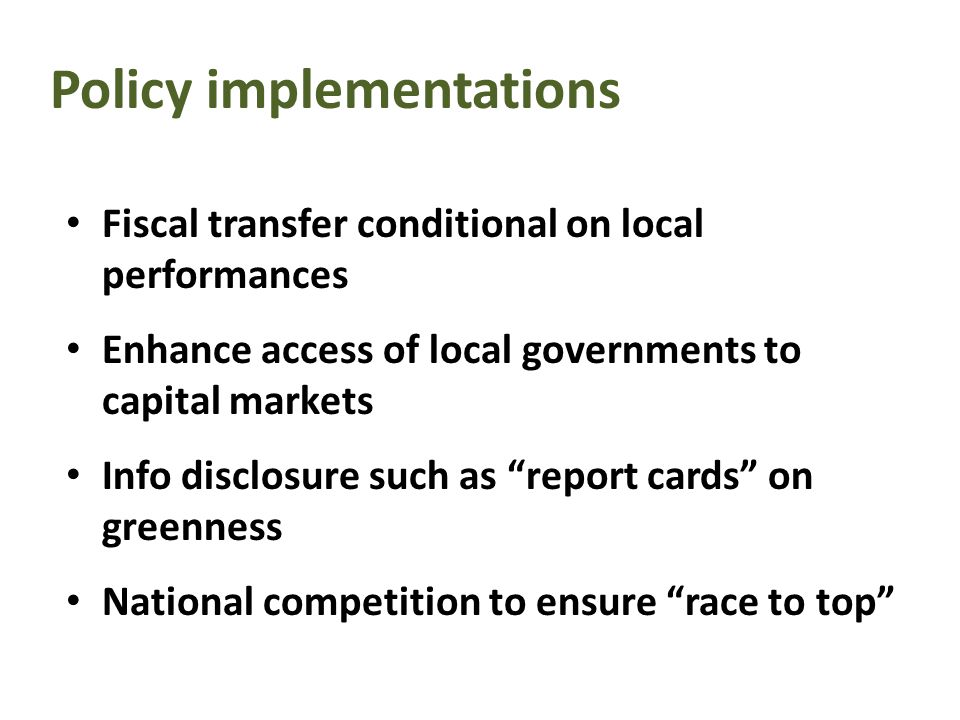 Policy implementations Fiscal transfer conditional on local performances Enhance access of local governments to capital markets Info disclosure such as report cards on greenness National competition to ensure race to top