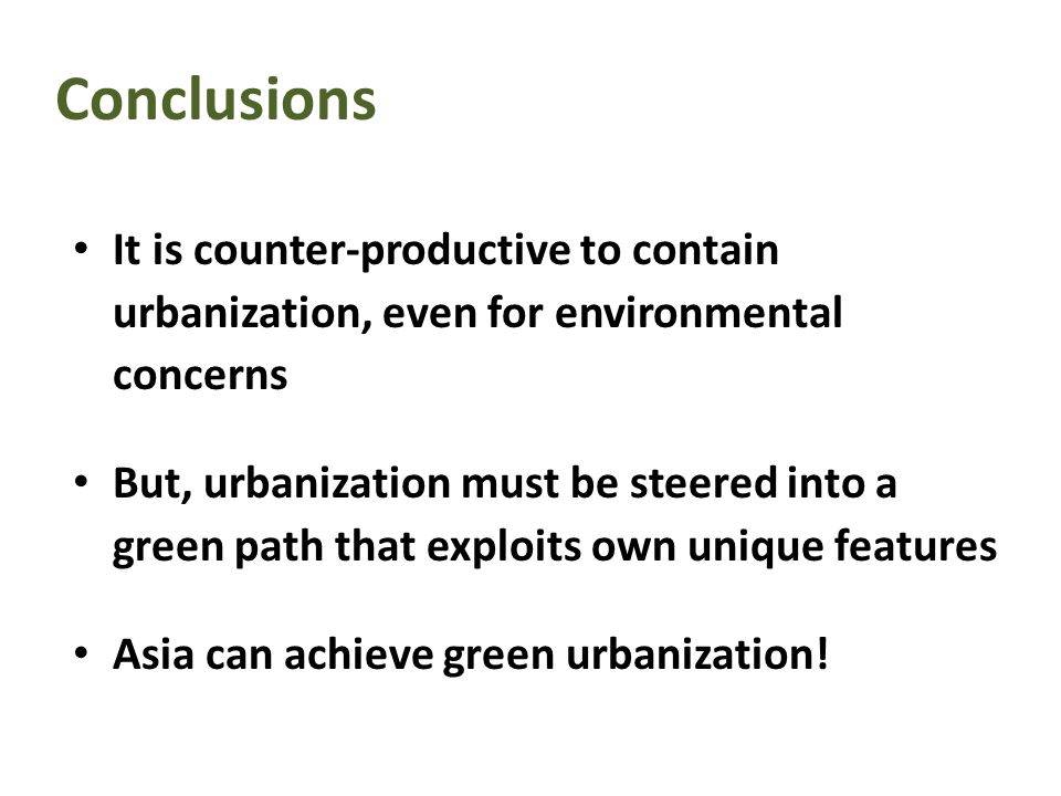 Conclusions It is counter-productive to contain urbanization, even for environmental concerns But, urbanization must be steered into a green path that