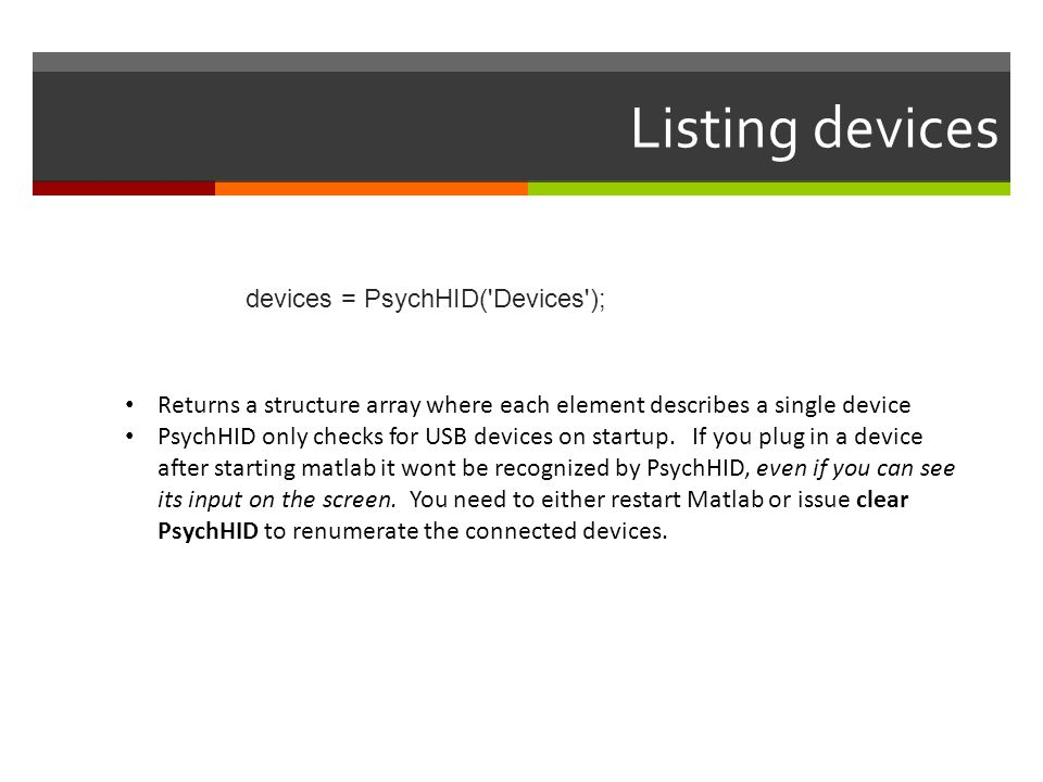 Listing devices devices = PsychHID('Devices'); Returns a structure array where each element describes a single device PsychHID only checks for USB dev