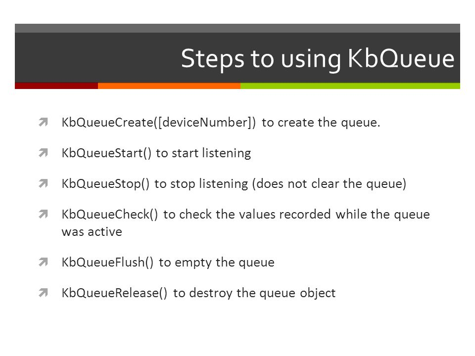Steps to using KbQueue KbQueueCreate([deviceNumber]) to create the queue. KbQueueStart() to start listening KbQueueStop() to stop listening (does not