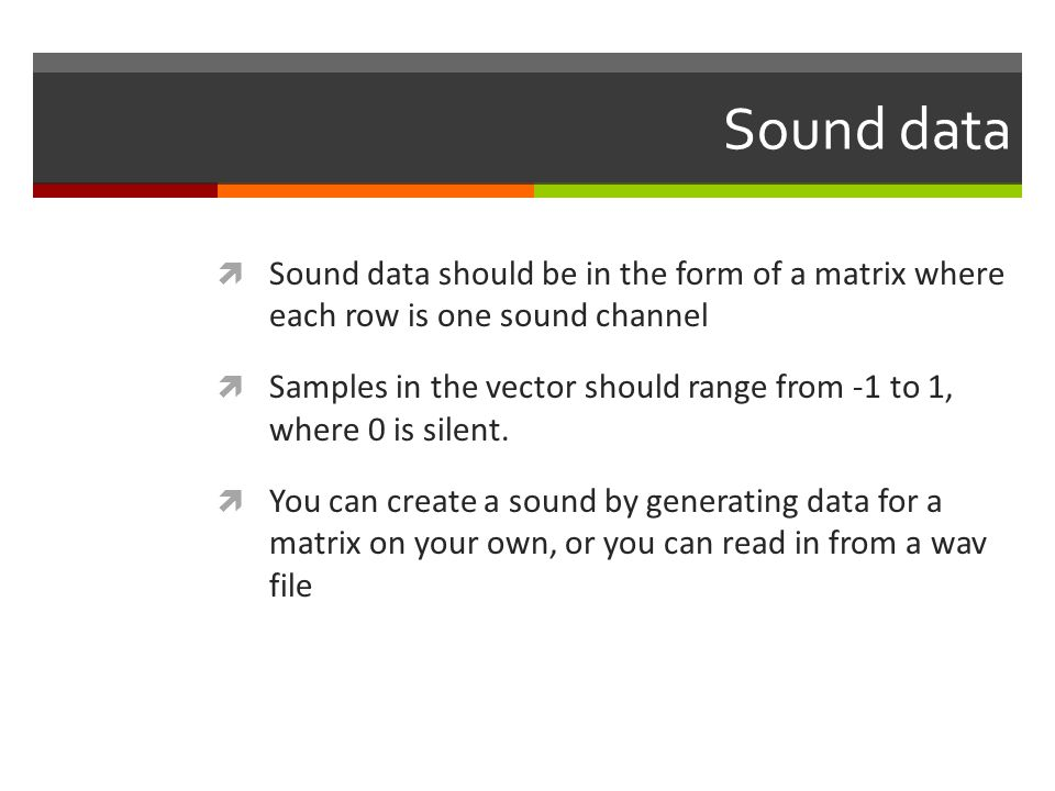 Sound data Sound data should be in the form of a matrix where each row is one sound channel Samples in the vector should range from -1 to 1, where 0 i
