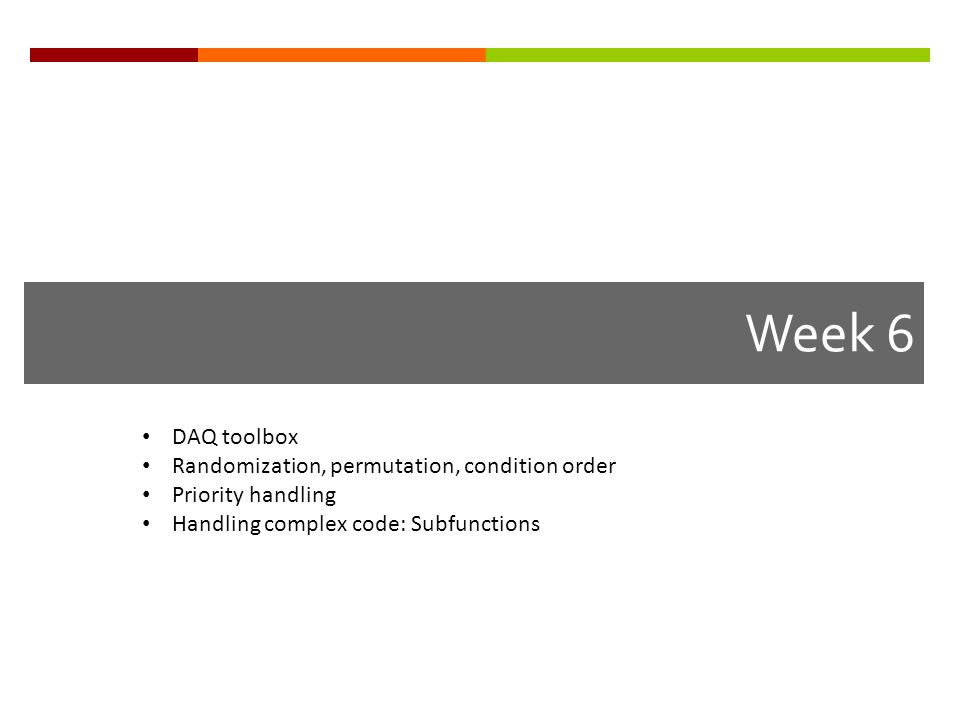 Week 6 DAQ toolbox Randomization, permutation, condition order Priority handling Handling complex code: Subfunctions