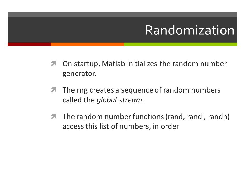 Randomization On startup, Matlab initializes the random number generator. The rng creates a sequence of random numbers called the global stream. The r