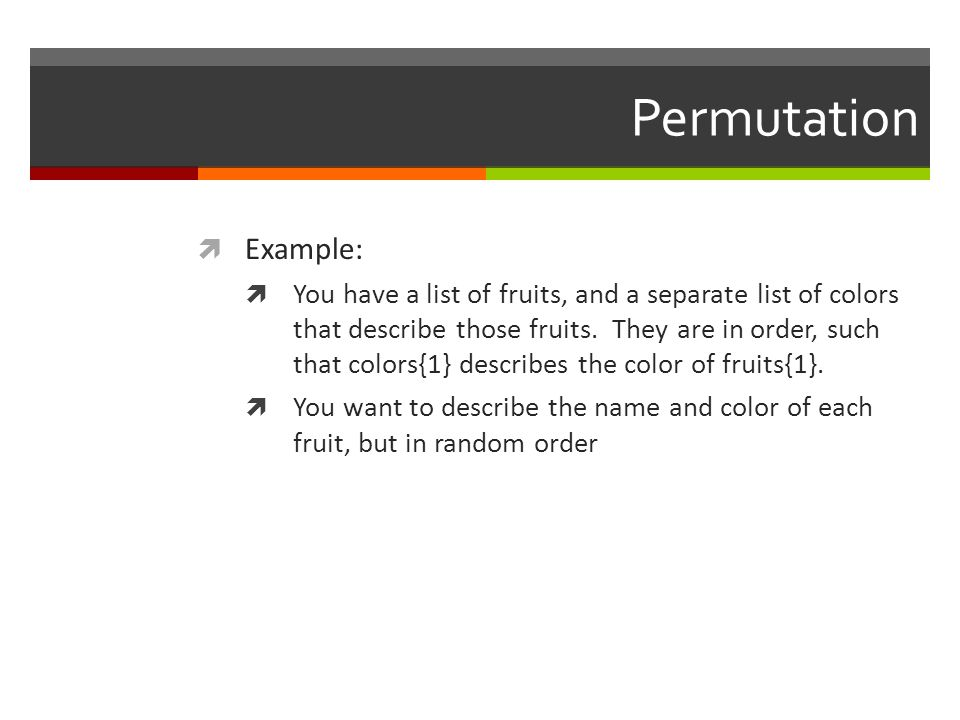 Permutation Example: You have a list of fruits, and a separate list of colors that describe those fruits. They are in order, such that colors{1} descr