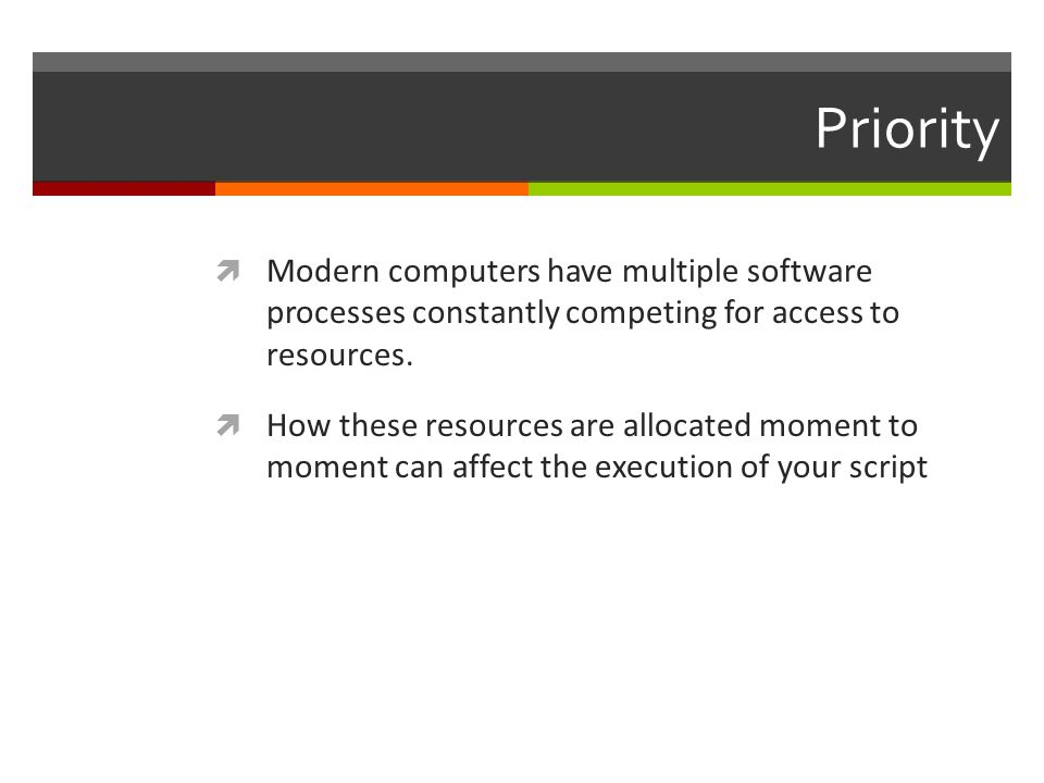 Priority Modern computers have multiple software processes constantly competing for access to resources. How these resources are allocated moment to m