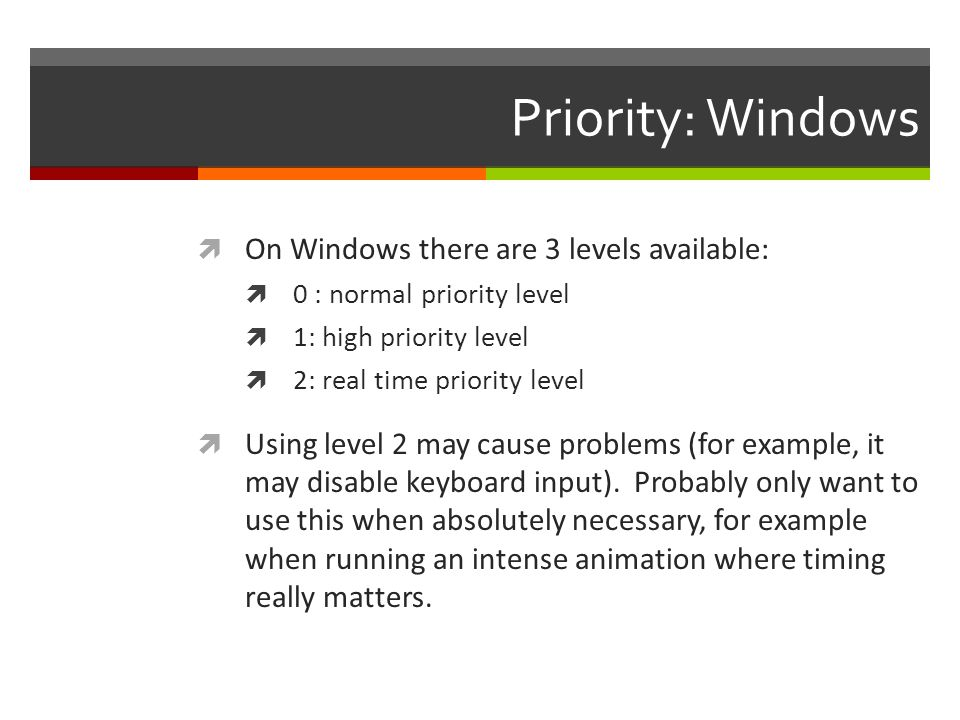Priority: Windows On Windows there are 3 levels available: 0 : normal priority level 1: high priority level 2: real time priority level Using level 2