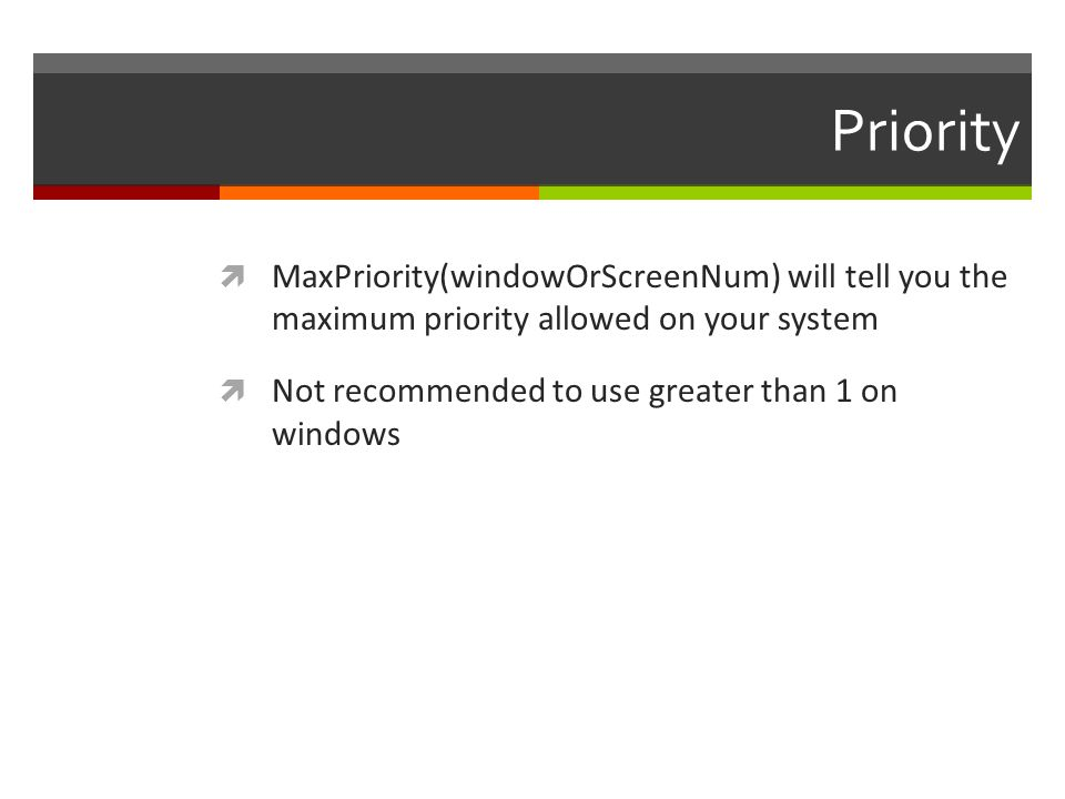 Priority MaxPriority(windowOrScreenNum) will tell you the maximum priority allowed on your system Not recommended to use greater than 1 on windows