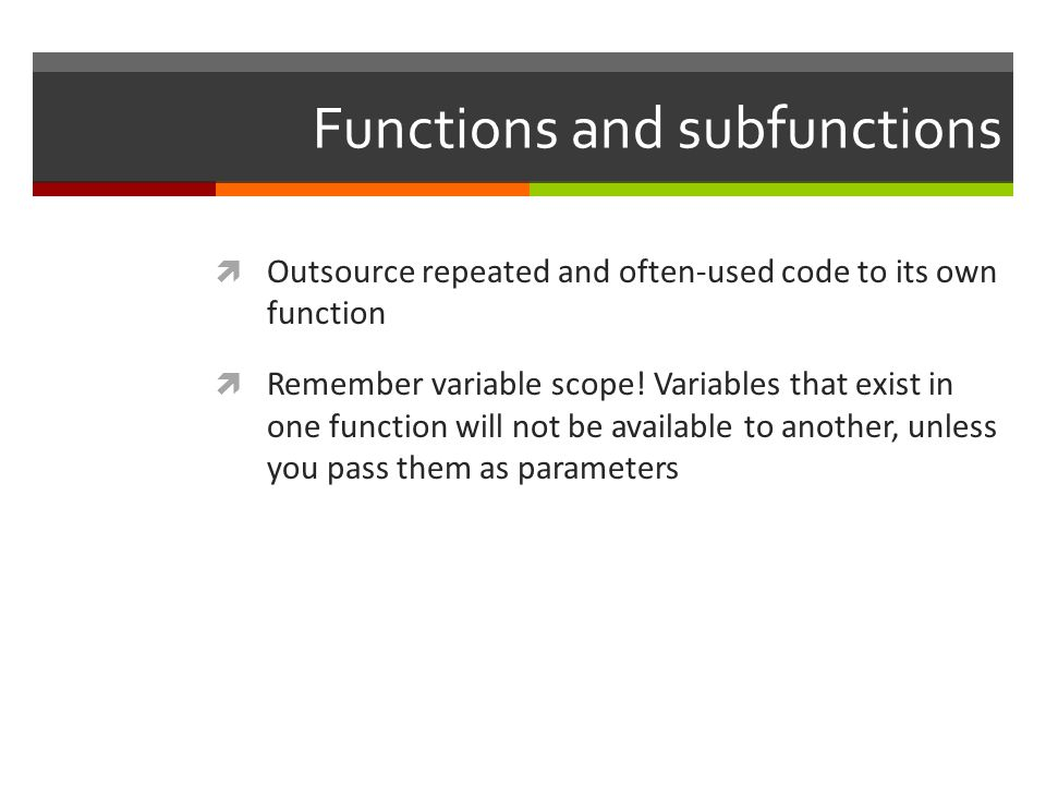 Functions and subfunctions Outsource repeated and often-used code to its own function Remember variable scope! Variables that exist in one function wi