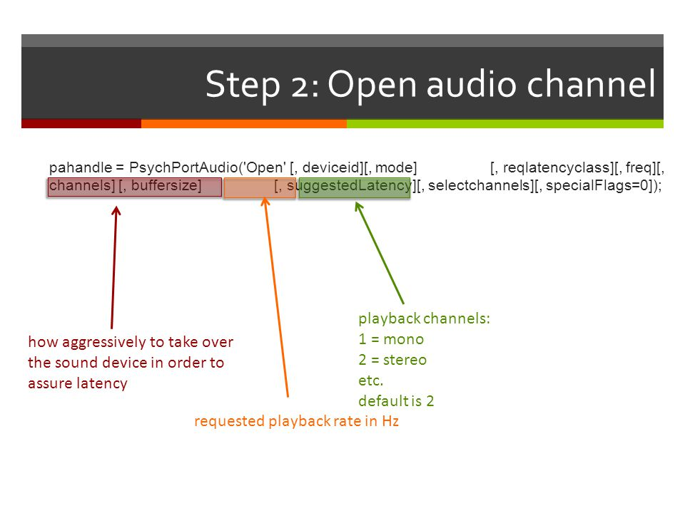 Step 2: Open audio channel pahandle = PsychPortAudio('Open' [, deviceid][, mode] [, reqlatencyclass][, freq][, channels] [, buffersize] [, suggestedLa