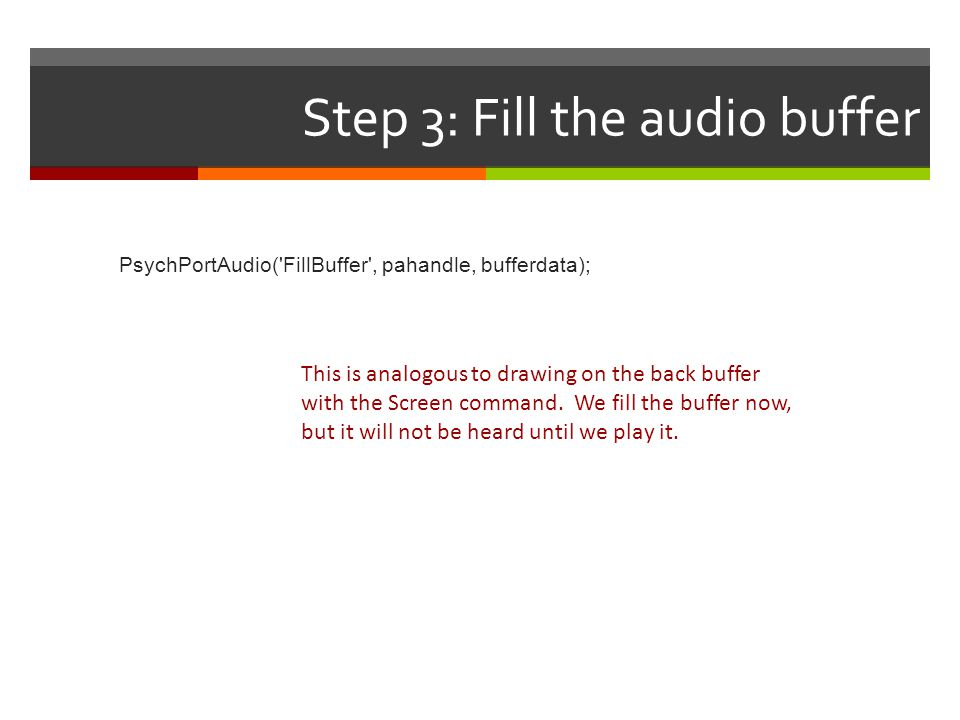 Step 4: Start playback startTime = PsychPortAudio( Start , pahandle [, repetitions=1] [, when=0] [, waitForStart=0] [, stopTime=inf] [, resume=0]); Wait until this time to start playing (default is play now) Set to 0 to repeat indefinitely set a time to stop playing 0: Ask playback to start and move on 1: wait for playback to actually begin.