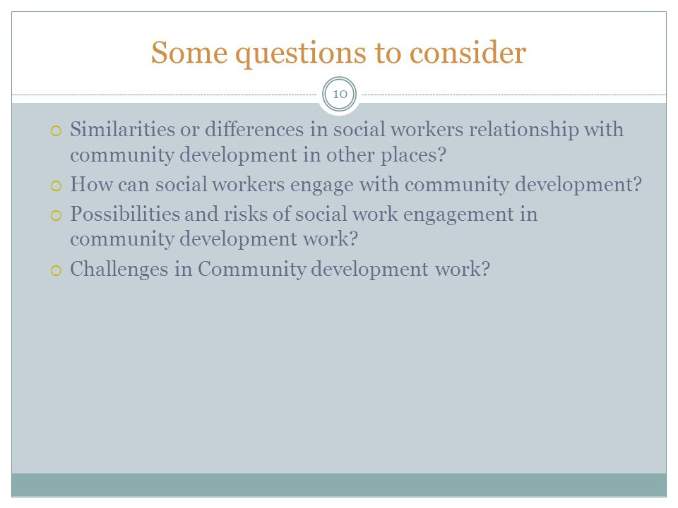 Some questions to consider Similarities or differences in social workers relationship with community development in other places? How can social worke