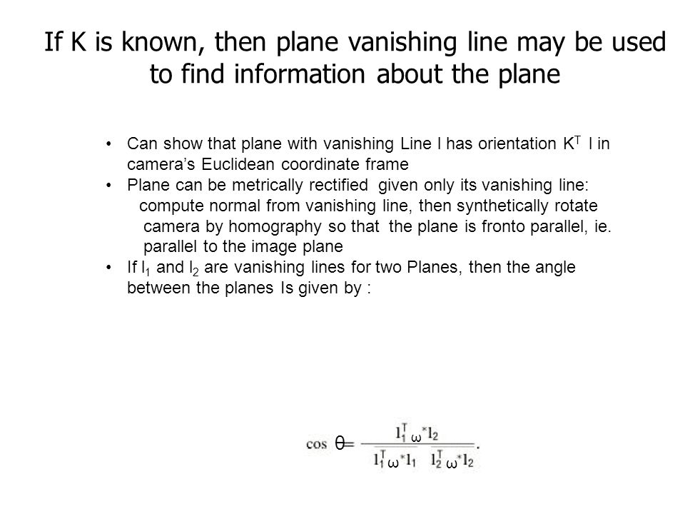 If K is known, then plane vanishing line may be used to find information about the plane Can show that plane with vanishing Line l has orientation K T