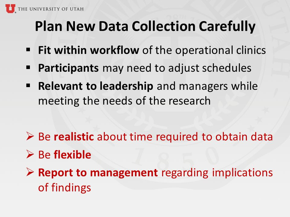 Plan New Data Collection Carefully Fit within workflow of the operational clinics Participants may need to adjust schedules Relevant to leadership and managers while meeting the needs of the research Be realistic about time required to obtain data Be flexible Report to management regarding implications of findings