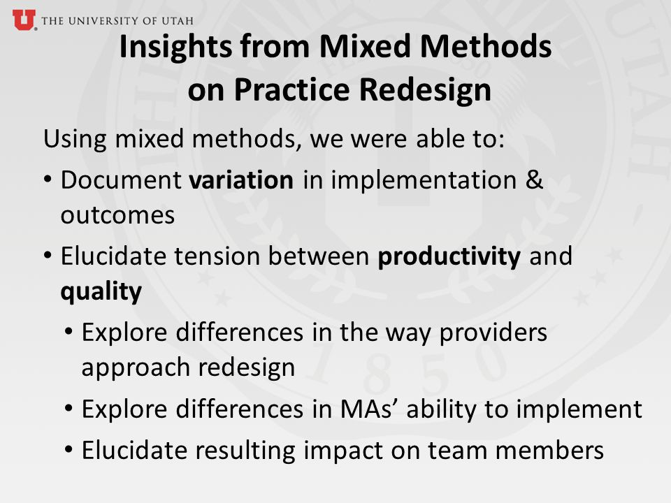 Insights from Mixed Methods on Practice Redesign Using mixed methods, we were able to: Document variation in implementation & outcomes Elucidate tension between productivity and quality Explore differences in the way providers approach redesign Explore differences in MAs ability to implement Elucidate resulting impact on team members