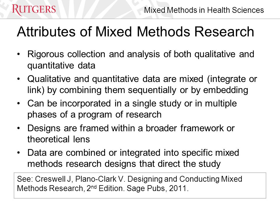 Mixed Methods in Health Sciences Attributes of Mixed Methods Research Rigorous collection and analysis of both qualitative and quantitative data Qualitative and quantitative data are mixed (integrate or link) by combining them sequentially or by embedding Can be incorporated in a single study or in multiple phases of a program of research Designs are framed within a broader framework or theoretical lens Data are combined or integrated into specific mixed methods research designs that direct the study See: Creswell J, Plano-Clark V.