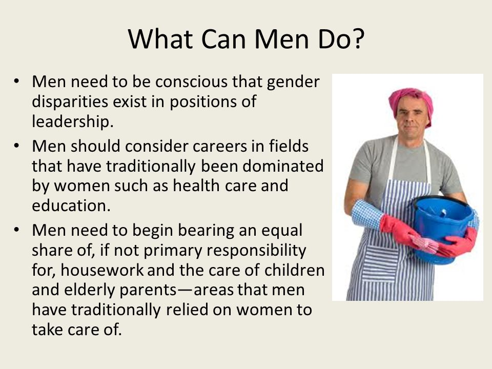 What Can Men Do. Men need to be conscious that gender disparities exist in positions of leadership.