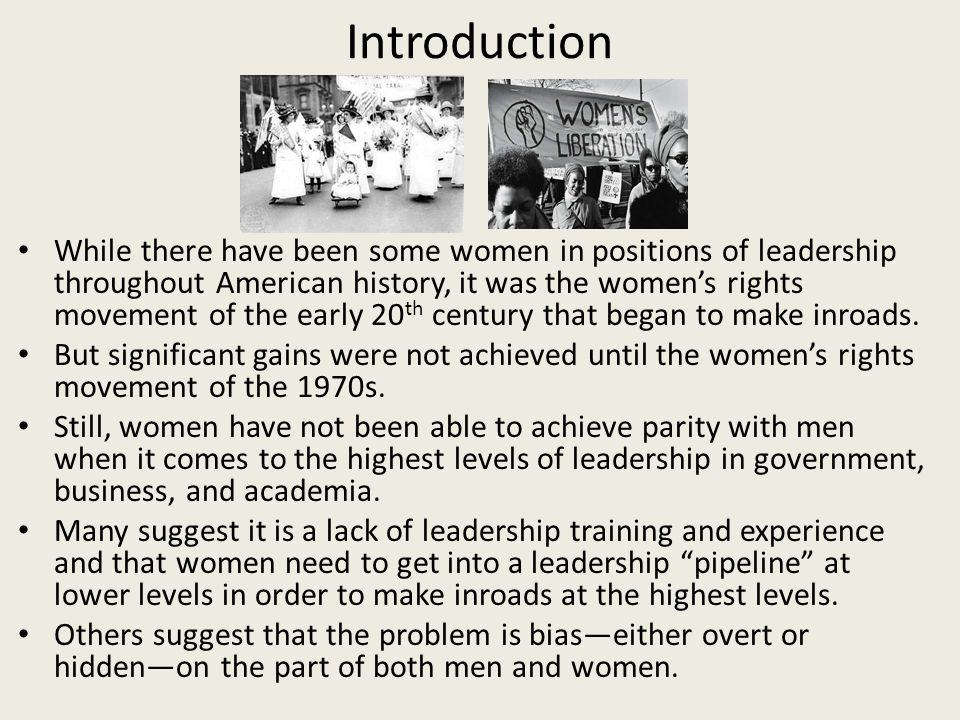 Introduction While there have been some women in positions of leadership throughout American history, it was the womens rights movement of the early 20 th century that began to make inroads.