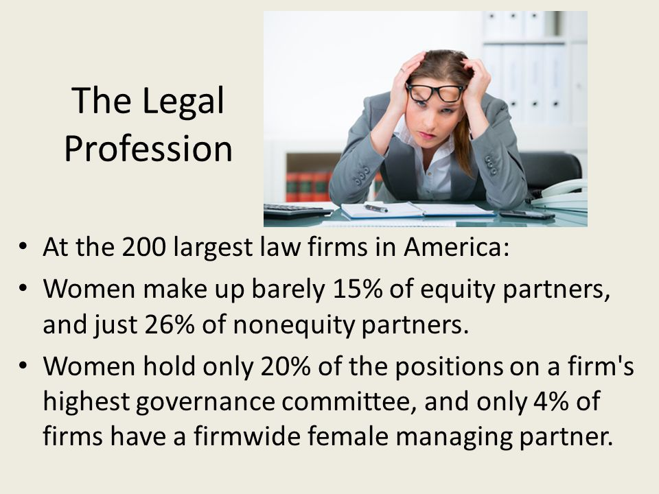 The Legal Profession At the 200 largest law firms in America: Women make up barely 15% of equity partners, and just 26% of nonequity partners.