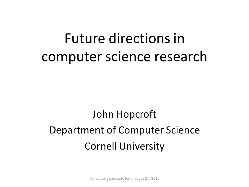Future directions in computer science research John Hopcroft Department of Computer Science Cornell University Heidelberg Laureate Forum Sept 27, 2013