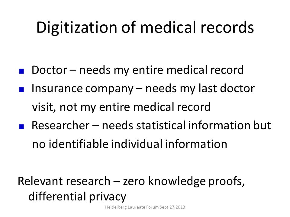 Digitization of medical records Doctor – needs my entire medical record Insurance company – needs my last doctor visit, not my entire medical record Researcher – needs statistical information but no identifiable individual information Relevant research – zero knowledge proofs, differential privacy Heidelberg Laureate Forum Sept 27,2013