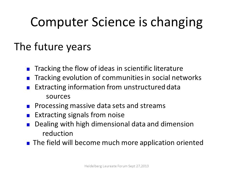 Computer Science is changing Merging of computing and communication The wealth of data available in digital form Networked devices and sensors Drivers of change Heidelberg Laureate Forum Sept 27,2013