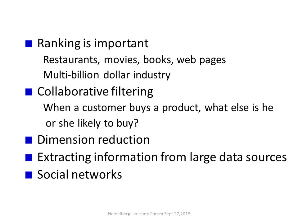 Ranking is important Restaurants, movies, books, web pages Multi-billion dollar industry Collaborative filtering When a customer buys a product, what else is he or she likely to buy.