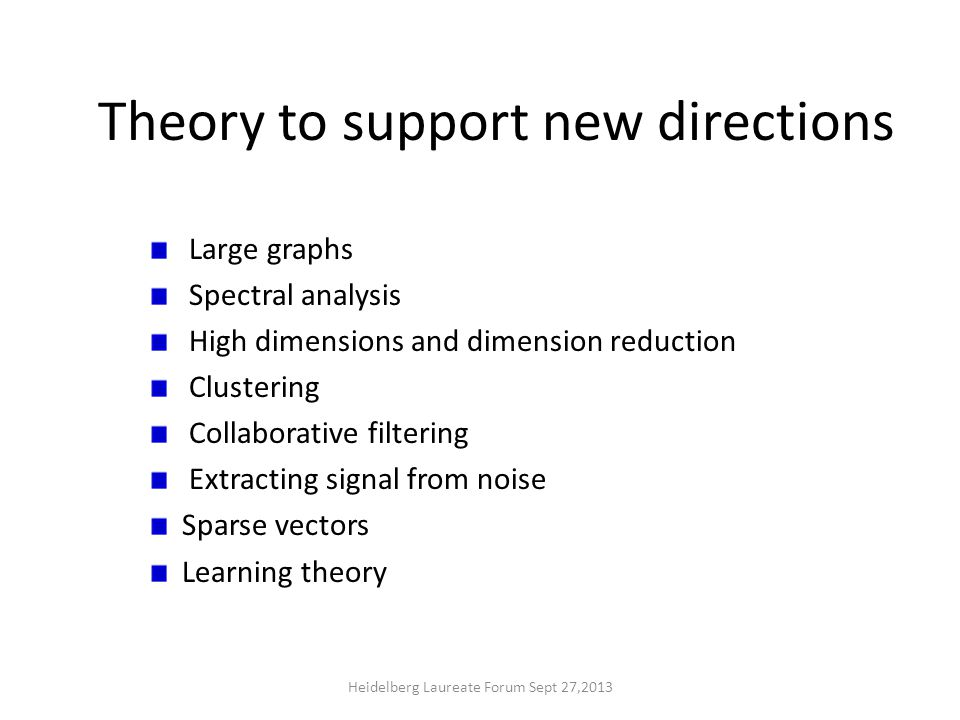 Theory to support new directions Large graphs Spectral analysis High dimensions and dimension reduction Clustering Collaborative filtering Extracting signal from noise Sparse vectors Learning theory Heidelberg Laureate Forum Sept 27,2013