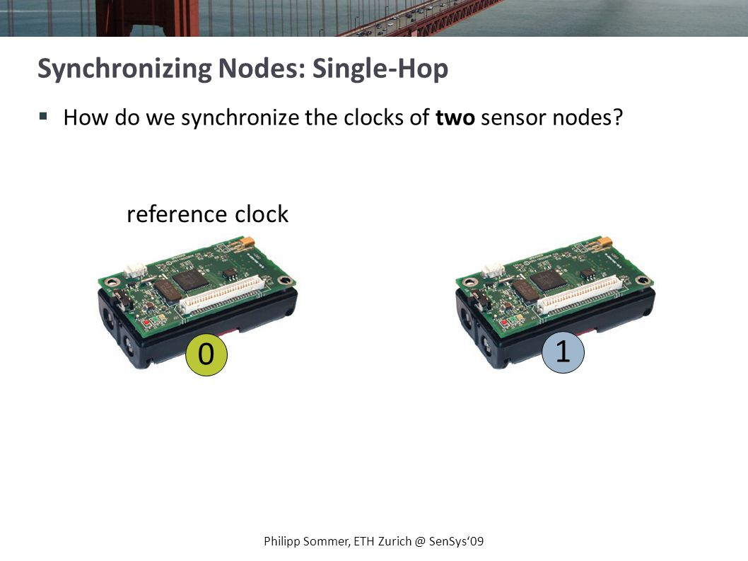 How do we synchronize the clocks of two sensor nodes? Philipp Sommer, ETH Zurich @ SenSys09 Synchronizing Nodes: Single-Hop 0 1 reference clock