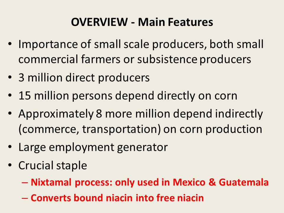 OVERVIEW - Main Features Importance of small scale producers, both small commercial farmers or subsistence producers 3 million direct producers 15 million persons depend directly on corn Approximately 8 more million depend indirectly (commerce, transportation) on corn production Large employment generator Crucial staple – Nixtamal process: only used in Mexico & Guatemala – Converts bound niacin into free niacin