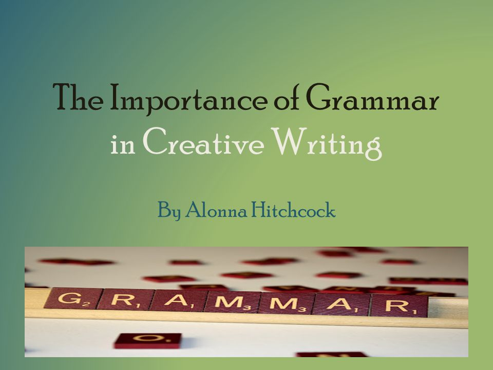 The Importance of Grammar in Creative Writing By Alonna Hitchcock