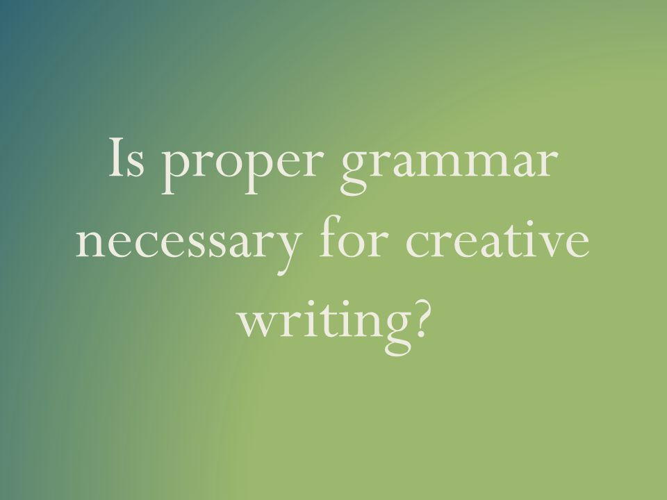 Is proper grammar necessary for creative writing?