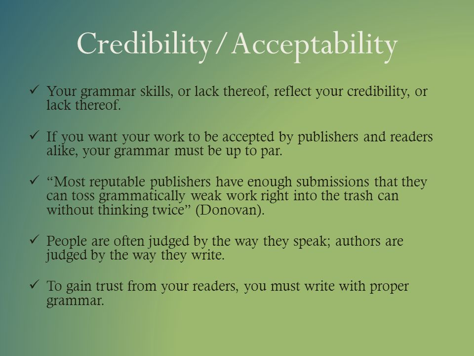 Credibility/Acceptability Your grammar skills, or lack thereof, reflect your credibility, or lack thereof. If you want your work to be accepted by pub
