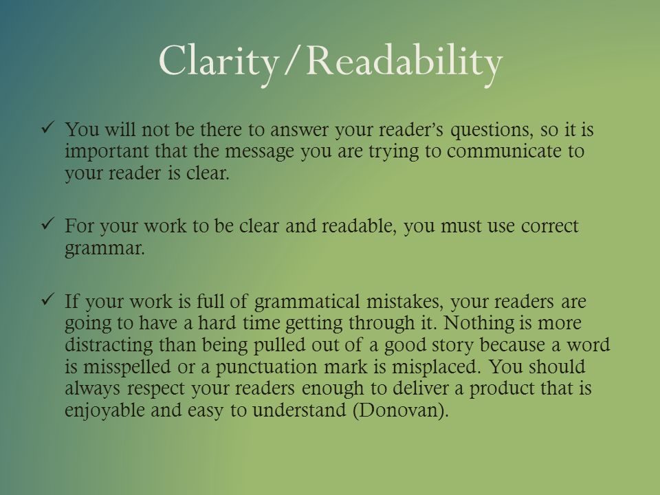 Clarity/Readability You will not be there to answer your readers questions, so it is important that the message you are trying to communicate to your