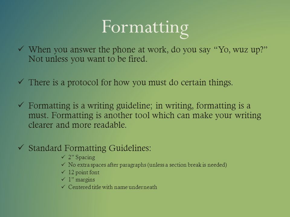 Formatting When you answer the phone at work, do you say Yo, wuz up? Not unless you want to be fired. There is a protocol for how you must do certain