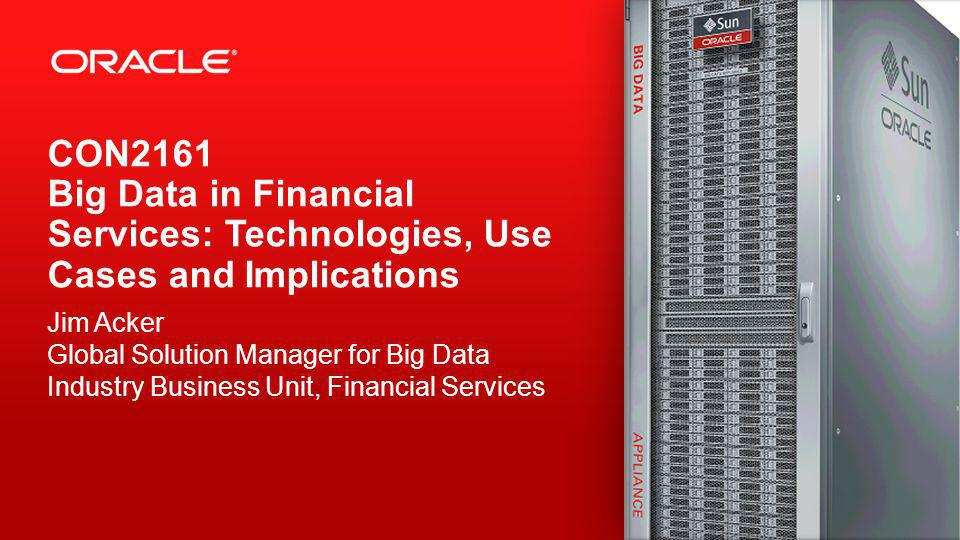 Copyright © 2013, Oracle and/or its affiliates. All rights reserved. 1 CON2161 Big Data in Financial Services: Technologies, Use Cases and Implication