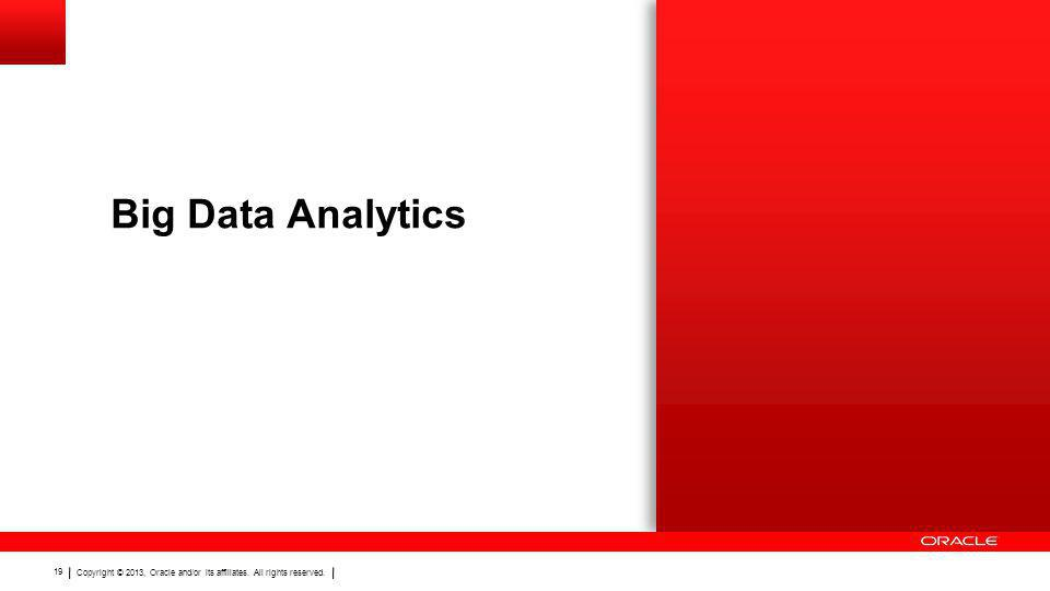 Copyright © 2013, Oracle and/or its affiliates. All rights reserved. 19 Big Data Analytics
