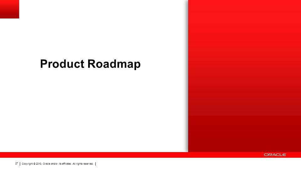 Copyright © 2013, Oracle and/or its affiliates. All rights reserved. 27 Product Roadmap