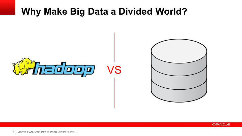 Copyright © 2013, Oracle and/or its affiliates. All rights reserved. 29 Why Make Big Data a Divided World? VS