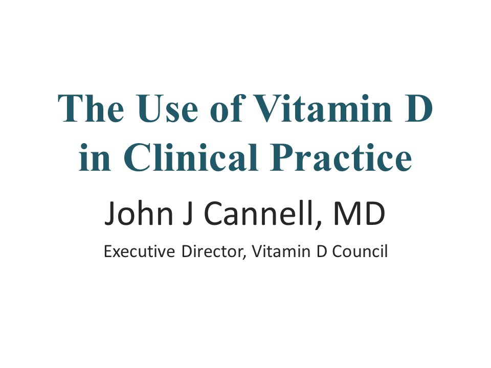 The Use of Vitamin D in Clinical Practice John J Cannell, MD Executive Director, Vitamin D Council