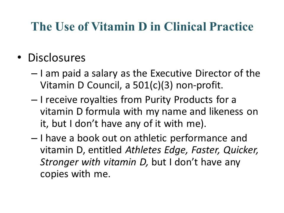 The Use of Vitamin D in Clinical Practice Disclosures – I am paid a salary as the Executive Director of the Vitamin D Council, a 501(c)(3) non-profit.