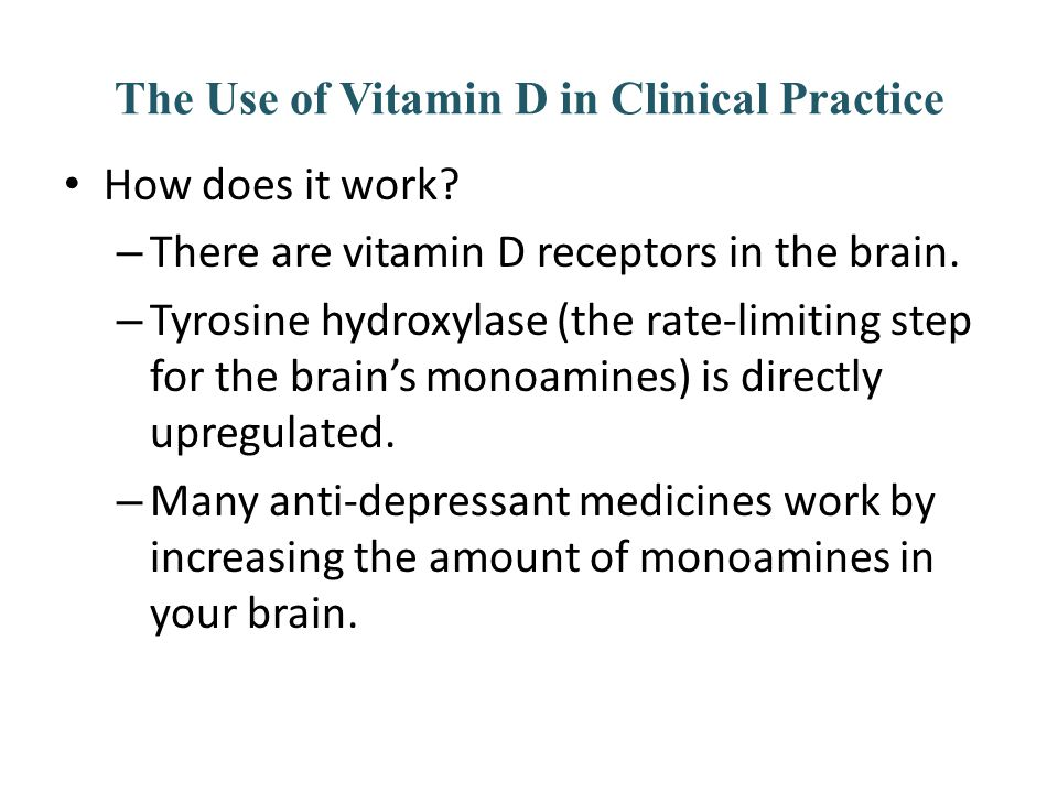 The Use of Vitamin D in Clinical Practice How does it work? – There are vitamin D receptors in the brain. – Tyrosine hydroxylase (the rate-limiting st