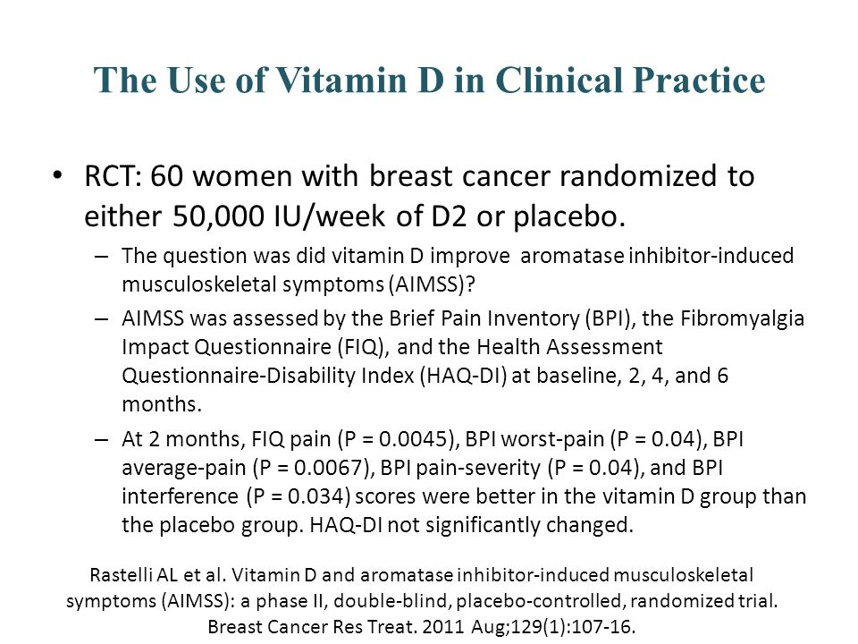 The Use of Vitamin D in Clinical Practice RCT: 60 women with breast cancer randomized to either 50,000 IU/week of D2 or placebo. – The question was di