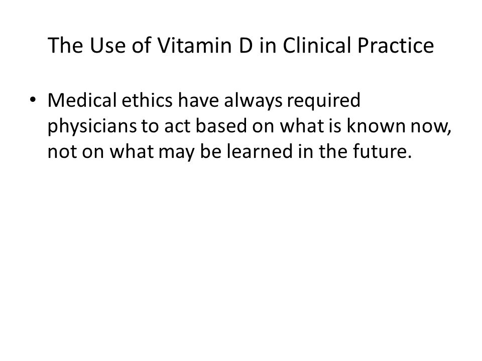 The Use of Vitamin D in Clinical Practice Medical ethics have always required physicians to act based on what is known now, not on what may be learned