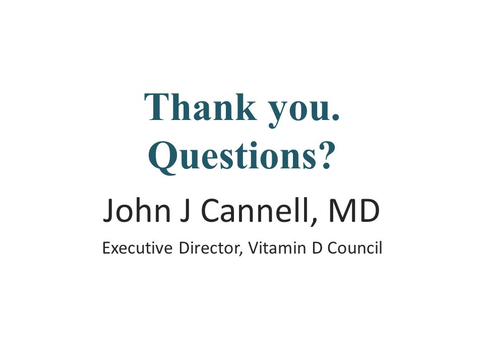 Thank you. Questions? John J Cannell, MD Executive Director, Vitamin D Council