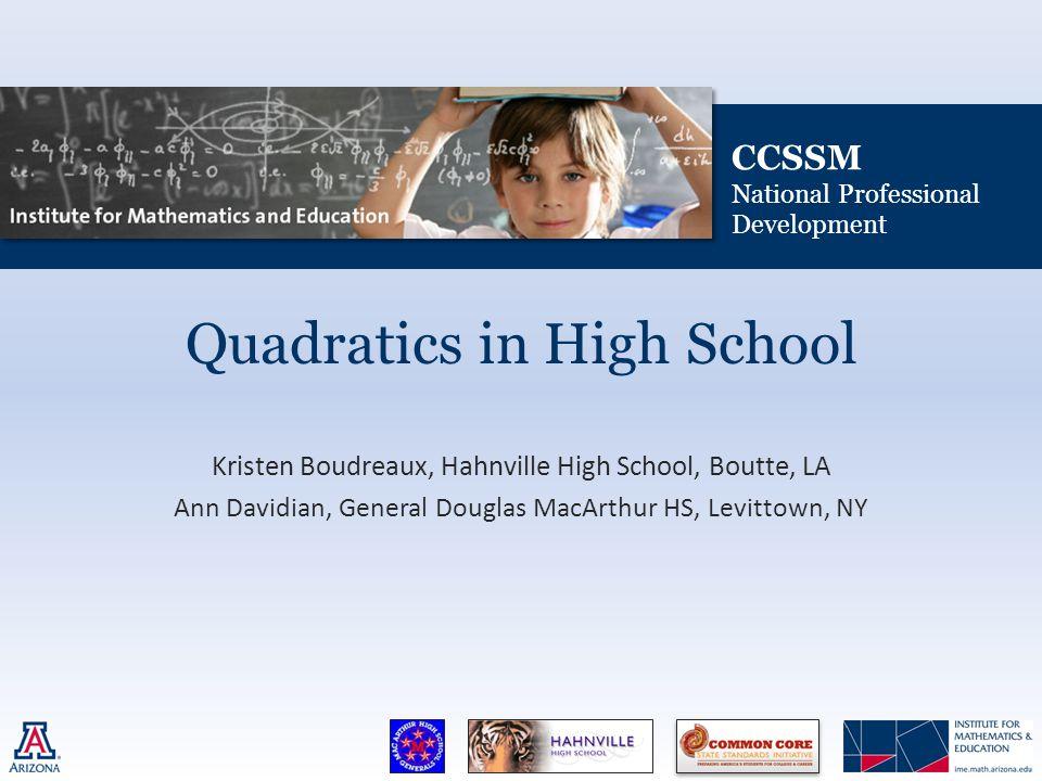 CCSSM National Professional Development Quadratics in High School Kristen Boudreaux, Hahnville High School, Boutte, LA Ann Davidian, General Douglas MacArthur HS, Levittown, NY