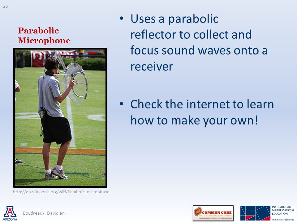 Parabolic Microphone Uses a parabolic reflector to collect and focus sound waves onto a receiver Check the internet to learn how to make your own.