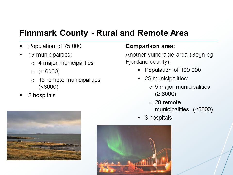 Finnmark County - Rural and Remote Area Population of 75 000 19 municipalities: o 4 major municipalities o ( 6000) o 15 remote municipalities (<6000) 2 hospitals Comparison area: Another vulnerable area (Sogn og Fjordane county), Population of 109 000 25 municipalities: o 5 major municipalities ( 6000) o 20 remote municipalities (<6000) 3 hospitals