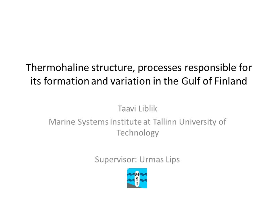 Thermohaline structure, processes responsible for its formation and variation in the Gulf of Finland Taavi Liblik Marine Systems Institute at Tallinn