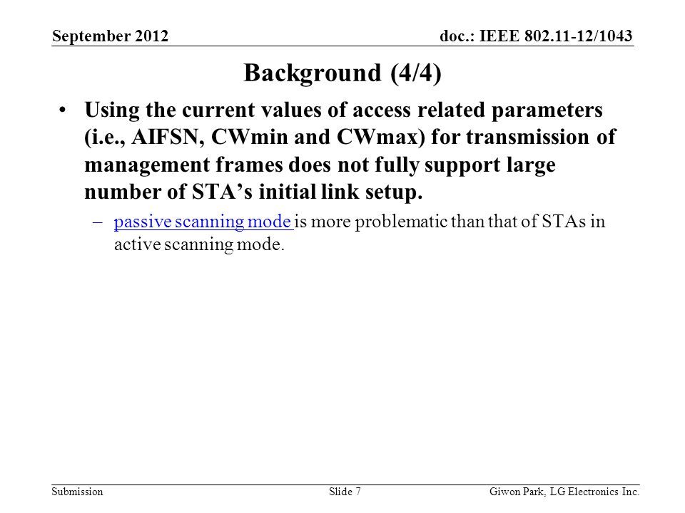 doc.: IEEE 802.11-12/1043 Submission Background (4/4) Using the current values of access related parameters (i.e., AIFSN, CWmin and CWmax) for transmission of management frames does not fully support large number of STAs initial link setup.